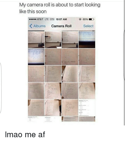 Funny, Lmao, and Soon...: My camera roll is about to start looking  like this soon  60% D  AT&T LTE  VPN 10:07 AM  K Albums  Camera Roll  Select lmao me af