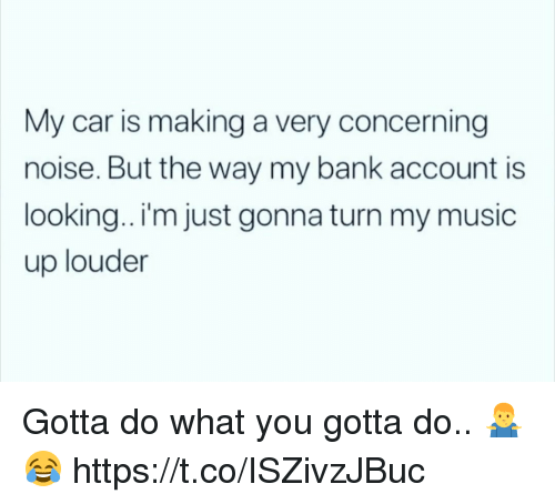 Music, Bank, and Car: My car is making a very concerning  noise. But the way my bank account is  looking.. I'm just gonna turn my music  up louder Gotta do what you gotta do.. 🤷♂️😂 https://t.co/ISZivzJBuc