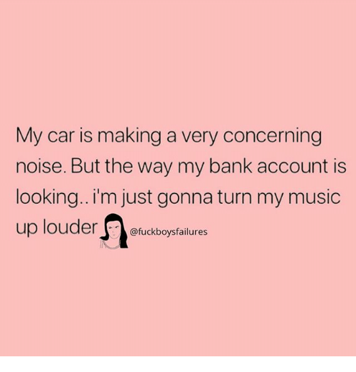 Music, Bank, and Girl Memes: My car is making a very concerning  noise. But the way my bank account is  looking.. i'm just gonna turn my music  up louder fuckboyfailures  @fuckboysfailures
