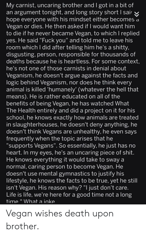 "Animals, Arguing, and Facts: My carnist, uncaring brother and I got in a bit of  an argument tonight, and long story short I sair v  hope everyone with his mindset either becomes a  Vegan or dies. He then asked if I would want him  to die if he never became Vegan, to which I replied  yes. He said ""Fuck you"" and told me to leave his  room which I did after telling him he's a shitty,  disgusting, person, responsible for thousands of  deaths because he is hneartiess. For some context  he's not one of those carnists in denial about  Veganism, he doesn't argue against the facts and  logic behind Veganism, nor does he think every  animal is killed 'humanely' (whatever the hell that  means). He is rather educated on all of the  benefits of being Vegan, he has watched What  The Health entirely and did a project on it for his  school, he knows exactly how animals are treated  in slaughterhouses, he doesn't deny anything, he  doesn't think Vegans are unhealthy, he even says  frequently when the topic arises that he  supports Vegans"". So essentially, he just has no  heart. In my eyes, he's an uncaring piece of shit  He knows everything it would take to sway a  normal, caring person to become Vegan. He  doesn't use mental gymnastics to justify his  lifestyle, he knows the facts to be true, yet he still  isn't Vegan. His reason why? ""I just don't care  Life is life, we're here for a good time not a long  time"" What a ioke Vegan wishes death upon brother."
