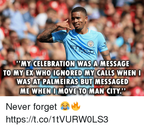 "Memes, Never, and 🤖: MY CELEBRATION WAS A MESSAGE  TO MY EX WHO IGNORED MY CALLS WHEN  WAS AT PALMEIRAS BUT MESSAGED  ME WHEN I MOVE TO MAN CITY.'"" Never forget 😂🔥 https://t.co/1tVURW0LS3"