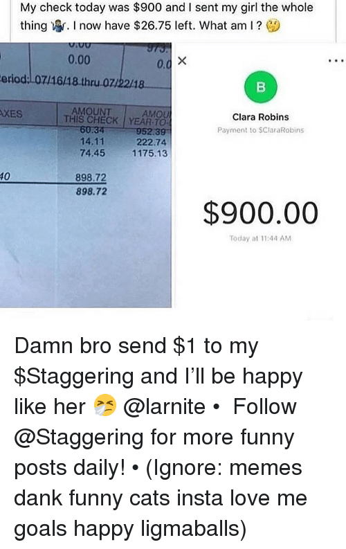 Cats, Dank, and Funny: My check today was $900 and I sent my girl the whole  thing寧. I now have $26.75 left. What am I ?  0.00  0.  eriod:l07/16/18 thru.07/2218  ITAM CHECK! YEAR-TO-  XES  AMOUNT  AMOU  Clara Robins  Payment to SClaraRobins  60:34  14.11  74.4511  952.39  222.74  75.13  10  898.72  898.72  $900.00  Today at 11:44 AM Damn bro send $1 to my $Staggering and I'll be happy like her 🤧 @larnite • ➫➫➫ Follow @Staggering for more funny posts daily! • (Ignore: memes dank funny cats insta love me goals happy ligmaballs)