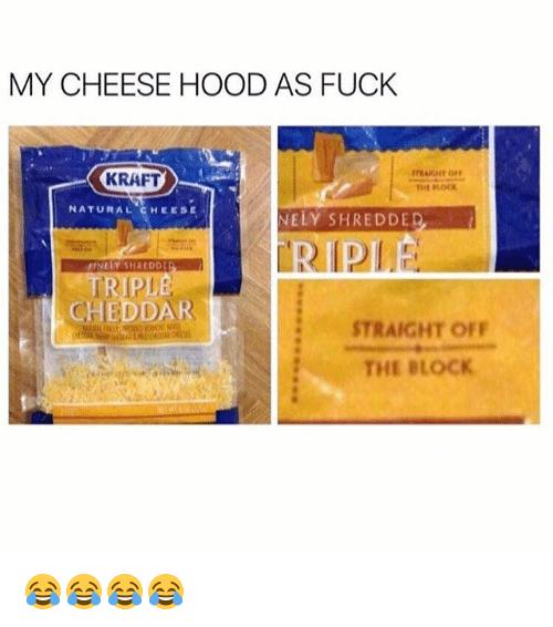 Fuck, Girl Memes, and Hood: MY CHEESE HOOD AS FUCK  KRAFT  NATURAL CHEESE  NELY SHREDDE  TRIPLE  CHEDDAR  STRAIGHT OFF  THE BLOCK 😂😂😂😂