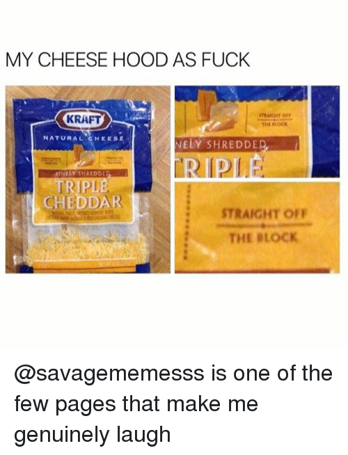 Funny, Meme, and Fuck: MY CHEESE HOOD AS FUCK  TRAIGHT  KRAFT  NATURAL CHEES  NELY SHREDDE  TRIPLE  CHEDDAR  STRAIGHT OFF  THE BLOCK @savagememesss is one of the few pages that make me genuinely laugh