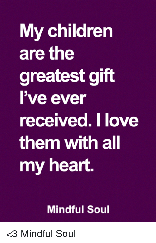 Children, Memes, and Heart: My children  are the  greatest gift  l've ever  received.Tlove  them with all  my heart.  Mindful Soul <3 Mindful Soul
