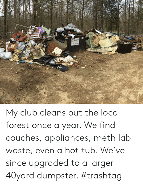 Club, Meth, and Forest: My club cleans out the local forest once a year. We find couches, appliances, meth lab waste, even a hot tub. We've since upgraded to a larger 40yard dumpster. #trashtag