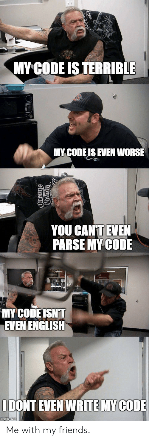 Friends, English, and Parse: MY CODE ISTERRIBLE  MY CODE IS EVEN WORSE  YOU CANT EVEN  PARSE MY CODE  SNT  MYCODE  EVEN ENGLISH  IDONT  EVEN WRITE MYCOD Me with my friends.