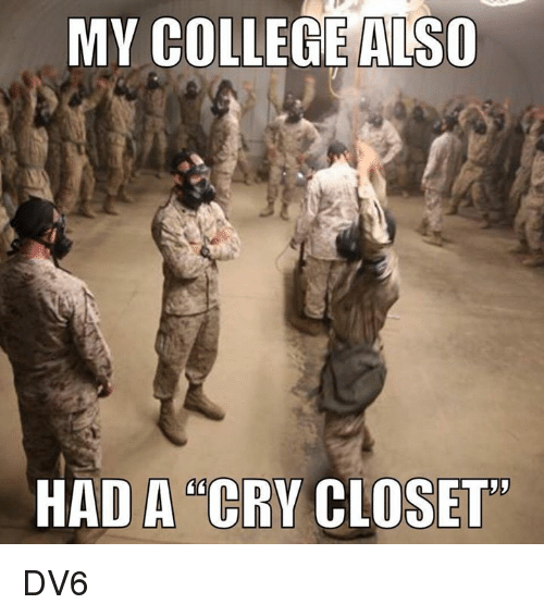 """College, Memes, and 🤖: MY COLLEGE ALSO  HAD A """"CRY CLOSET DV6"""