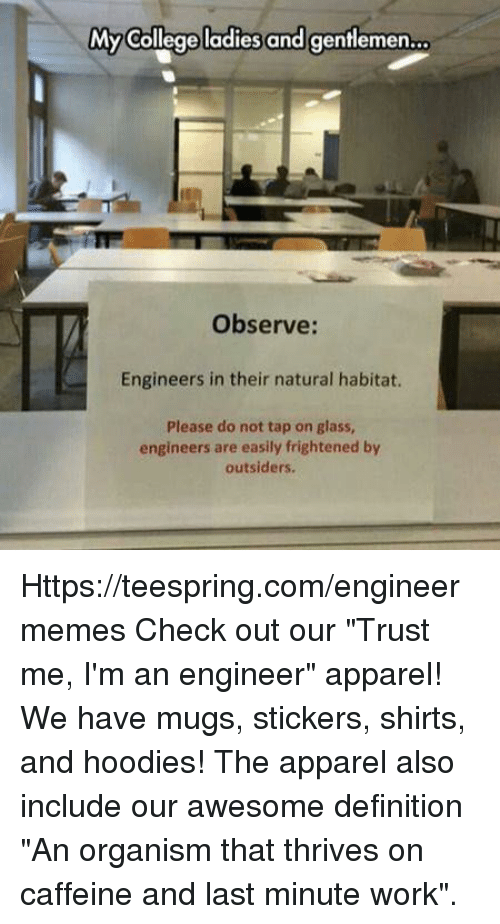 "College, Work, and Definition: My College ladies and gentlemen  Observe:  Engineers in their natural habitat.  Please do not tap on glass,  engineers are easily frightened by  outsiders. Https://teespring.com/engineermemes  Check out our ""Trust me, I'm an engineer"" apparel! We have mugs, stickers, shirts, and hoodies! The apparel also include our awesome definition ""An organism that thrives on caffeine and last minute work""."