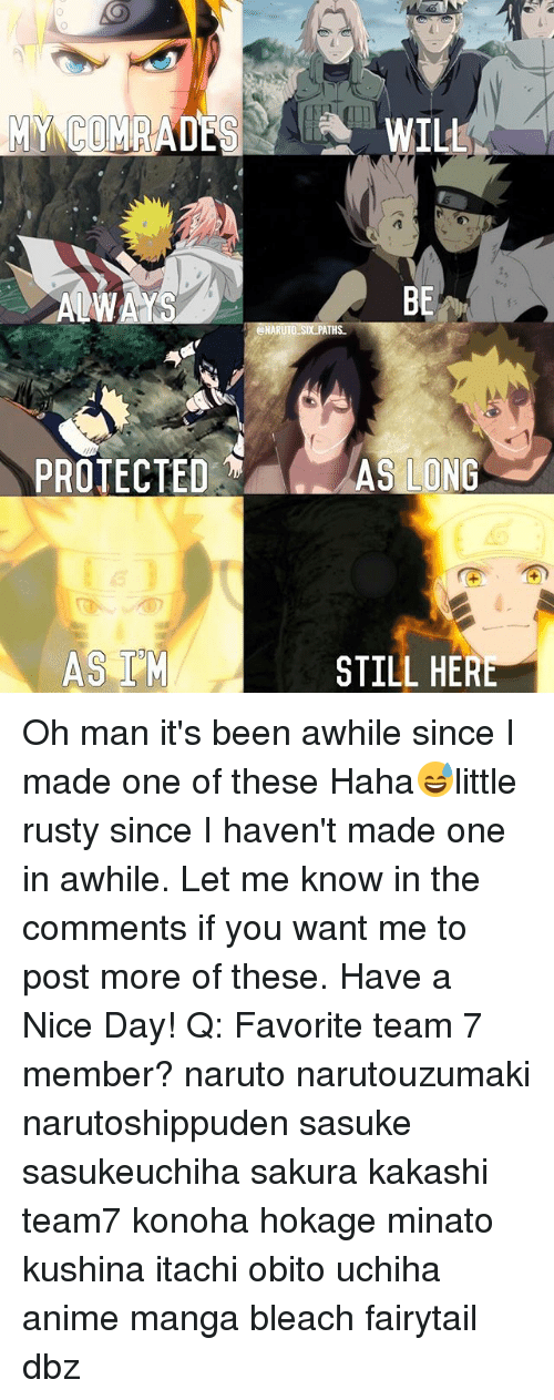 Anime, Memes, and Naruto: MY COMRADE  PROTECTED  ASI M  WILL  BE  ONARUTO Six THS  AS LONG  STILL HERE Oh man it's been awhile since I made one of these Haha😅little rusty since I haven't made one in awhile. Let me know in the comments if you want me to post more of these. Have a Nice Day! Q: Favorite team 7 member? naruto narutouzumaki narutoshippuden sasuke sasukeuchiha sakura kakashi team7 konoha hokage minato kushina itachi obito uchiha anime manga bleach fairytail dbz