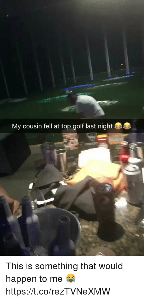 my cousin fell at top golf last night this is 21405325 my cousin fell at top golf last night this is something that would