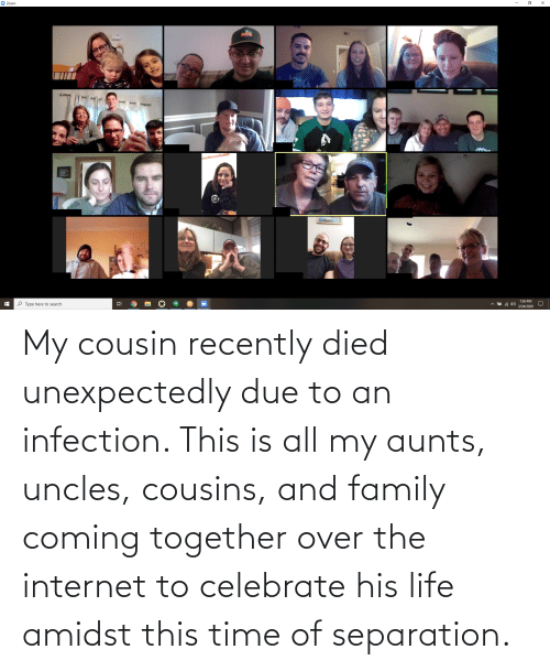Family, Internet, and Life: My cousin recently died unexpectedly due to an infection. This is all my aunts, uncles, cousins, and family coming together over the internet to celebrate his life amidst this time of separation.
