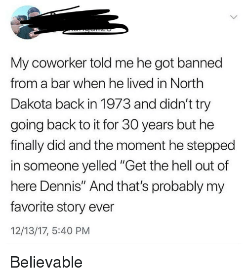 "Believable, Hell, and Thathappened: My coworker told me he got banned  from a bar when he lived in North  Dakota back in 1973 and didn't try  going back to it for 30 years but he  finally did and the moment he stepped  in someone yelled ""Get the hell out of  here Dennis"" And that's probably my  favorite story ever  12/13/17, 5:40 PM"