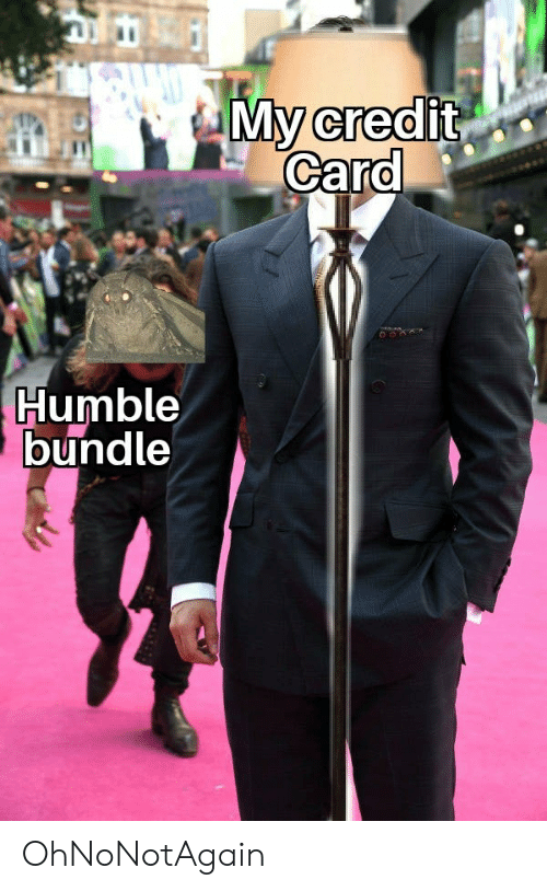 My Credit Card Humble Bundle Ohnonotagain Reddit Meme On Me Me Reddit gives you the best of the internet in one place. meme