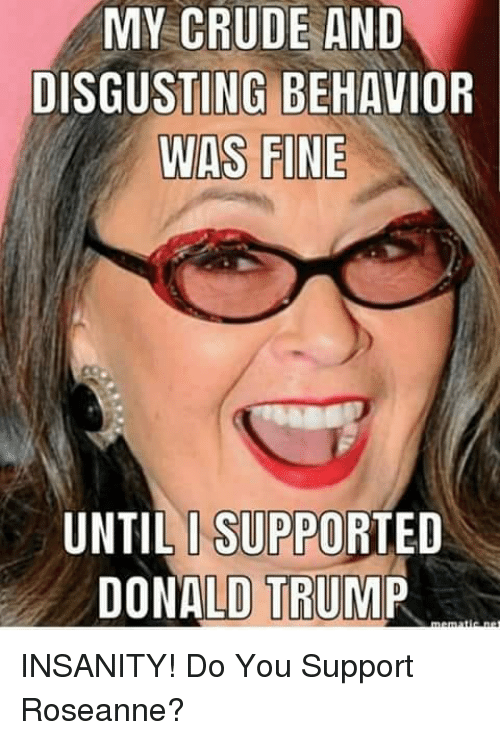 Donald Trump, Memes, and Trump: MY CRUDE AND  DISGUSTING BEHAVIOR  WAS FINE  UNTIL I SUPPORTED  DONALD TRUMP INSANITY!  Do You Support Roseanne?