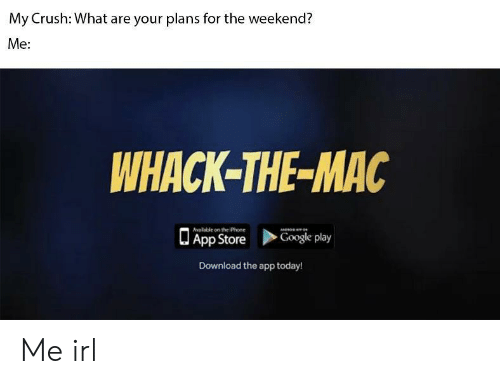 Crush, Google, and Iphone: My Crush: What are your plans for the weekend?  Me:  WHACK-THE-MAC  alable on the iPhone  App Store  Google play  Download the app today! Me irl