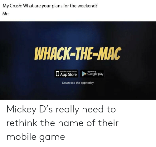 Crush, Google, and Iphone: My Crush: What are your plans for the weekend?  Me:  WHACK-THE-MAC  alable on the iPhone  App Store  Google play  Download the app today! Mickey D's really need to rethink the name of their mobile game