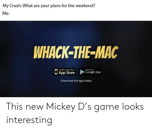 Crush, Google, and Iphone: My Crush: What are your plans for the weekend?  Me:  WHACK-THE-MAC  alable on the iPhone  App Store  Google play  Download the app today! This new Mickey D's game looks interesting