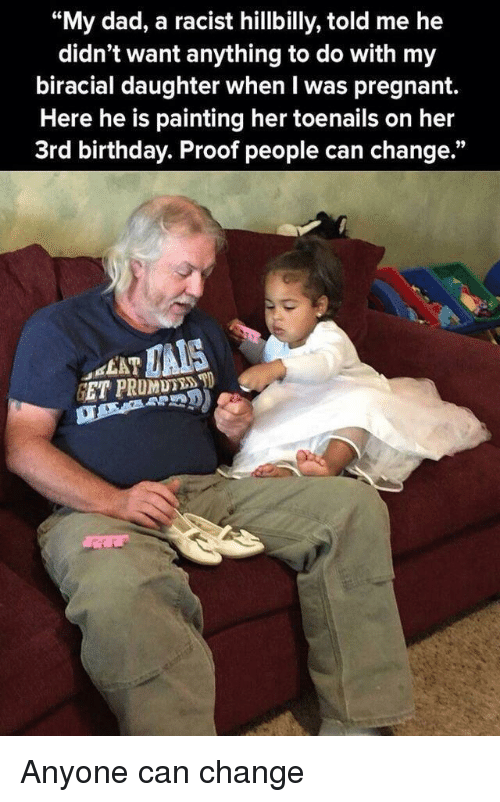 "Birthday, Dad, and Pregnant: ""My dad, a racist hillbilly, told me he  didn't want anything to do with my  biracial daughter when I was pregnant.  Here he is painting her toenails on her  3rd birthday. Proof people can change.""  C6  LAT Anyone can change"