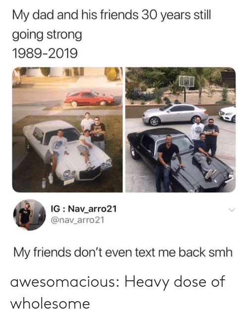 Dad, Friends, and Smh: My dad and his friends 30 years still  going strong  1989-2019  IG Nav_arro21  @nav_arro21  My friends don't even text me back smh awesomacious:  Heavy dose of wholesome