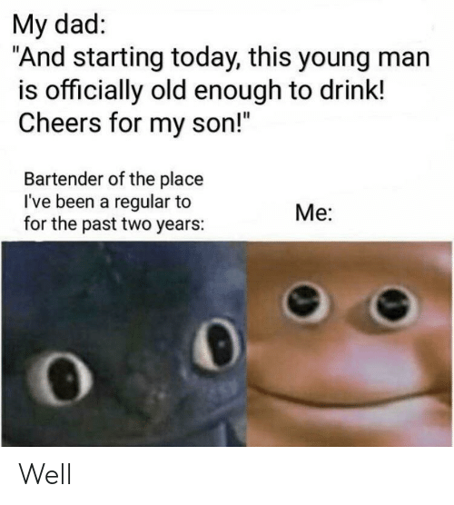 """Dad, Today, and Old: My dad:  """"And starting today, this young man  is officially old enough to drink!  Cheers for my son!""""  Bartender of the place  I've been a regular to  for the past two years:  Me: Well"""