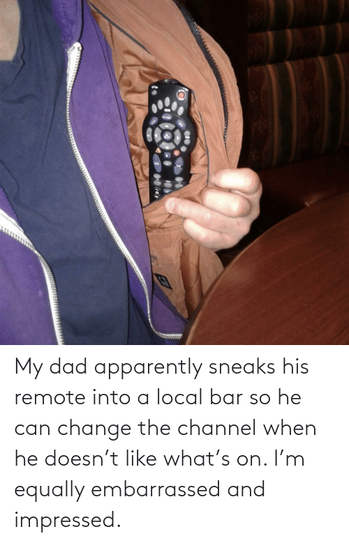 Apparently, Dad, and Change: My dad apparently sneaks his remote into a local bar so he can change the channel when he doesn't like what's on. I'm equally embarrassed and impressed.