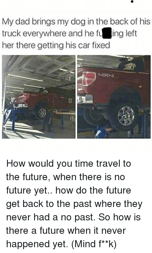Dad, Future, and Memes: My dad brings my dog in the back of his  truck everywhere and he fu  ing left  her there getting his car fixed How would you time travel to the future, when there is no future yet.. how do the future get back to the past where they never had a no past. So how is there a future when it never happened yet. (Mind f**k)