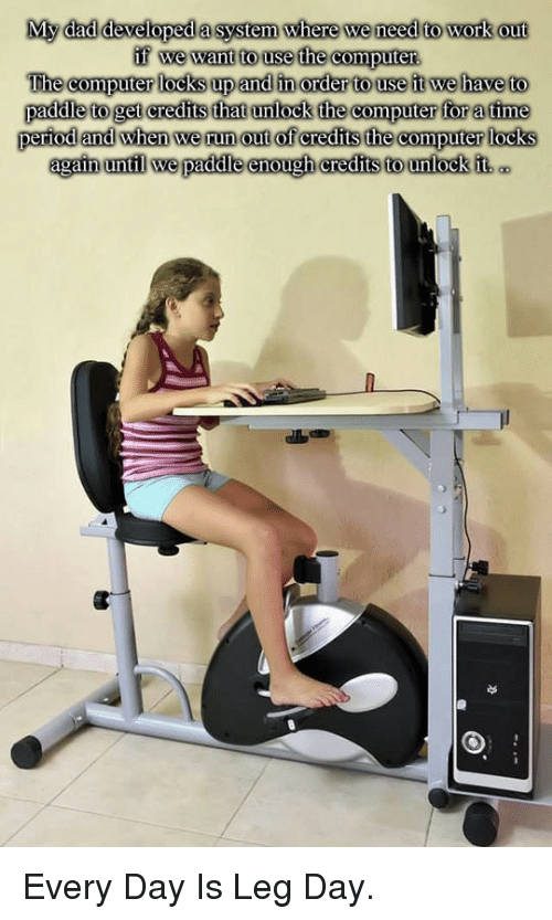Dad, Period, and Run: My dad developed a system where we need to work out  The computer locks up and in order to use ft we have to  paddle to get credits that unlock he computer for atime  period and when we run out of credits the computer locks  we paddle <p>Every Day Is Leg Day.</p>