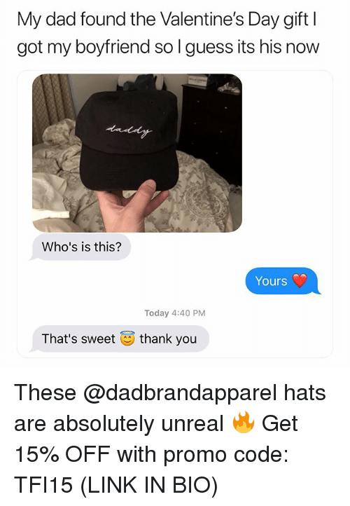 Dad, Valentine's Day, and Thank You: My dad found the Valentine's Day gift l  got my boyfriend so l guess its his now  Who's is this?  Yours  Today 4:40 PM  That's sweet  thank you These @dadbrandapparel hats are absolutely unreal 🔥 Get 15% OFF with promo code: TFI15 (LINK IN BIO)
