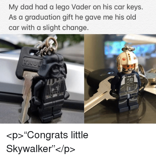 """Dad, Lego, and Old: My dad had a lego Vader on his car keys.  As a graduation gift he gave me his old  car with a slight change <p>""""Congrats little Skywalker""""</p>"""