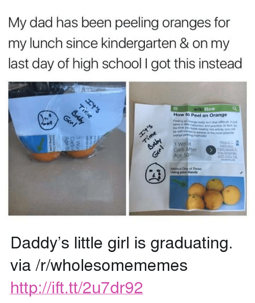 "Dad, School, and Girl: My dad has been peeling oranges for  my lunch since kindergarten & on my  last day of high school I got this instead  How  How to Peel an Orange  1 Wo  Carb After  Age  Method One of Three  Using your Hands <p>Daddy's little girl is graduating. via /r/wholesomememes <a href=""http://ift.tt/2u7dr92"">http://ift.tt/2u7dr92</a></p>"