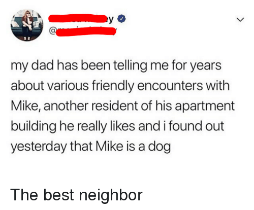 Dad, Best, and Been: my dad has been telling me for years  about various friendly encounters with  Mike, another resident of his apartment  building he really likes and i found out  yesterday that Mike is a dog