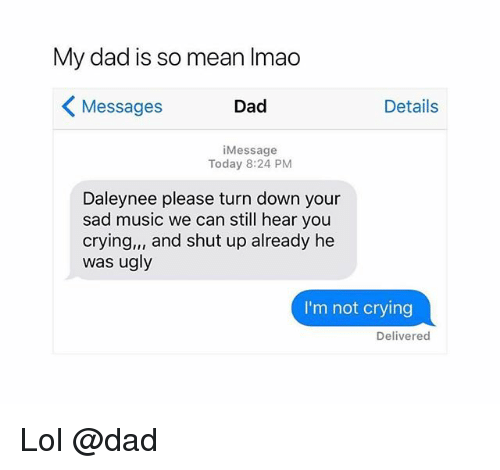 Crying, Dad, and Lol: My dad is so mean Imao  Messages  Dad  Details  iMessage  Today 8:24 PM  Daleynee please turn down your  sad music we can still hear you  crying,, and shut up already he  was ugly  I'm not crying  Delivered Lol @dad