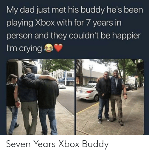 Crying, Dad, and Xbox: My dad just met his buddy he's been  playing Xbox with for 7 years in  person and they couldn't be happier  I'm crying Seven Years Xbox Buddy