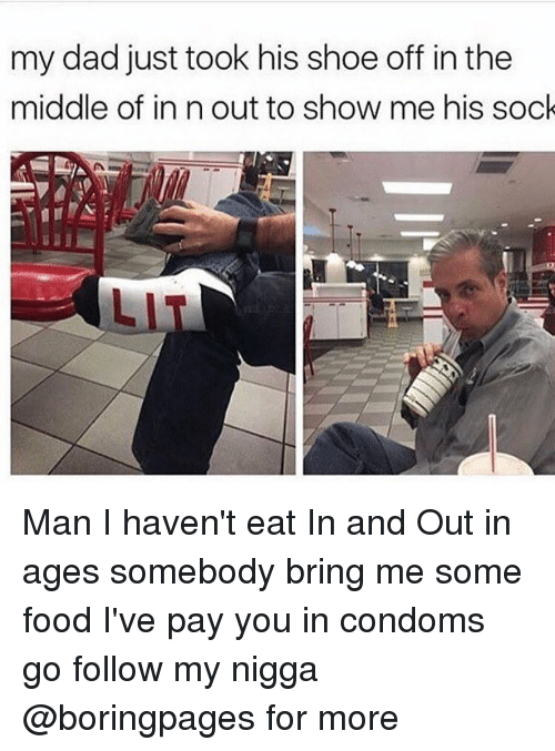 Condom, Dank, and My Nigga: my dad just took his shoe off in the  middle of in n out to show me his sock Man I haven't eat In and Out in ages somebody bring me some food I've pay you in condoms go follow my nigga @boringpages for more