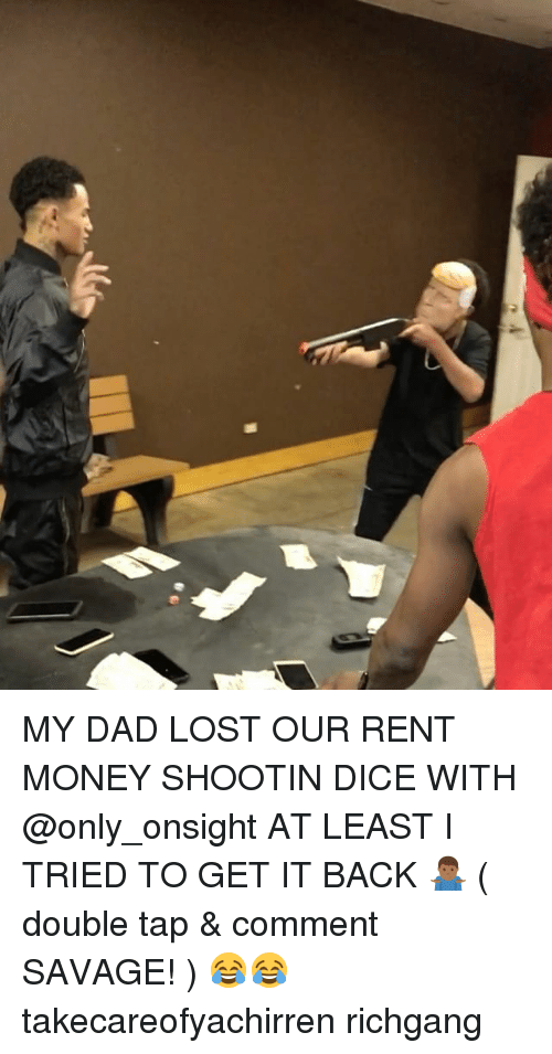 Dad, Memes, and Money: MY DAD LOST OUR RENT MONEY SHOOTIN DICE WITH @only_onsight AT LEAST I TRIED TO GET IT BACK 🤷🏾♂️ ( double tap & comment SAVAGE! ) 😂😂 takecareofyachirren richgang