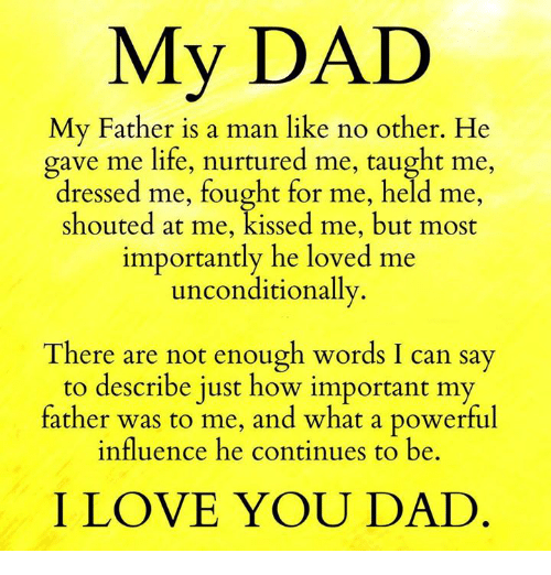 Memes, I Love You, and Dress: My DAD  My Father is a man like no other. He  gave me life, nurtured me, taught me  dressed me, fought for me, held me  shouted at me, kissed me, but most  importantly he loved me  unconditionally.  There are not enough words I can say  to describe just how important my  father was to me, and what a powerful  influence he continues to be  I LOVE YOU DAD