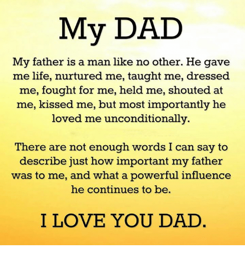 Memes, I Love You, and Dress: My DAD  My father is a man like no other. He gave  me life, nurtured me, taught me, dressed  me, ought for me, held me, shouted at  me, kissed me, but most importantly he  loved me unconditionally.  There are not enough words I can say to  describe just how important my father  was to me, and what a powerful influence  he continues to be.  I LOVE YOU DAD