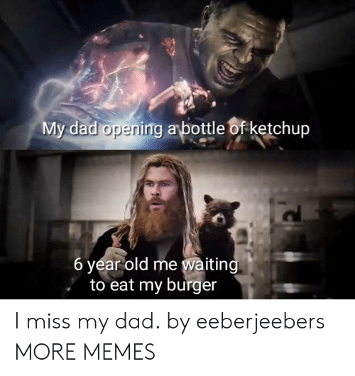 Dad, Dank, and Memes: My dad opening abottle of ketchup  6 year old me waiting  to eat my burger I miss my dad. by eeberjeebers MORE MEMES