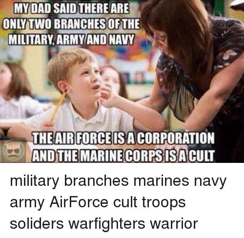 Dad, Memes, and Army: MY DAD SAID THERE ARE  ONLY TWO BRANCHESOFTHE  MILITARY ARMY AND NAVY  THE AIR FORCE IS ACORPORATION  AND THE MARINE CORPSISA CULT military branches marines navy army AirForce cult troops soliders warfighters warrior