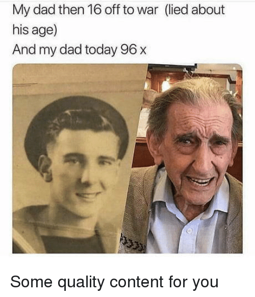 Dad, Today, and Content: My dad then 16 off to war (lied about  his age)  And my dad today 96 x Some quality content for you