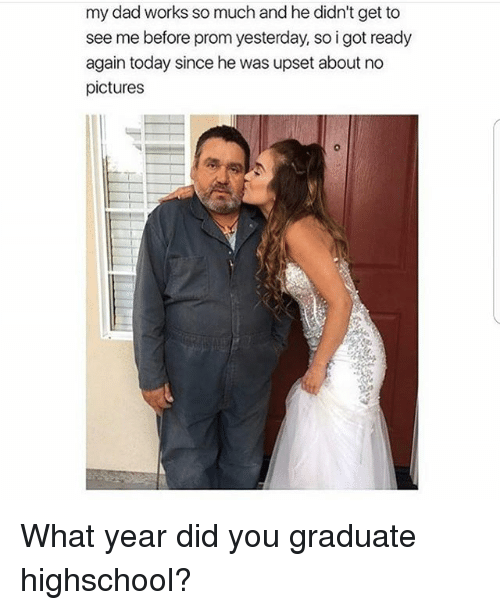 Dad, Memes, and Pictures: my dad works so much and he didn't get to  see me before prom yesterday, so i got ready  again today since he was upset about no  pictures What year did you graduate highschool?