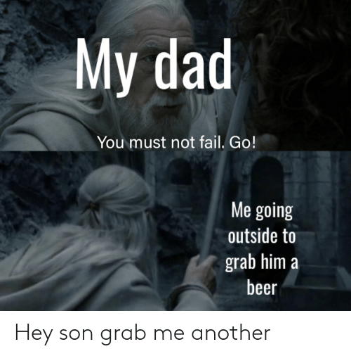 Beer, Dad, and Fail: My dad  You must not fail. Go!  Me going  outside to  grab him a  beer Hey son grab me another