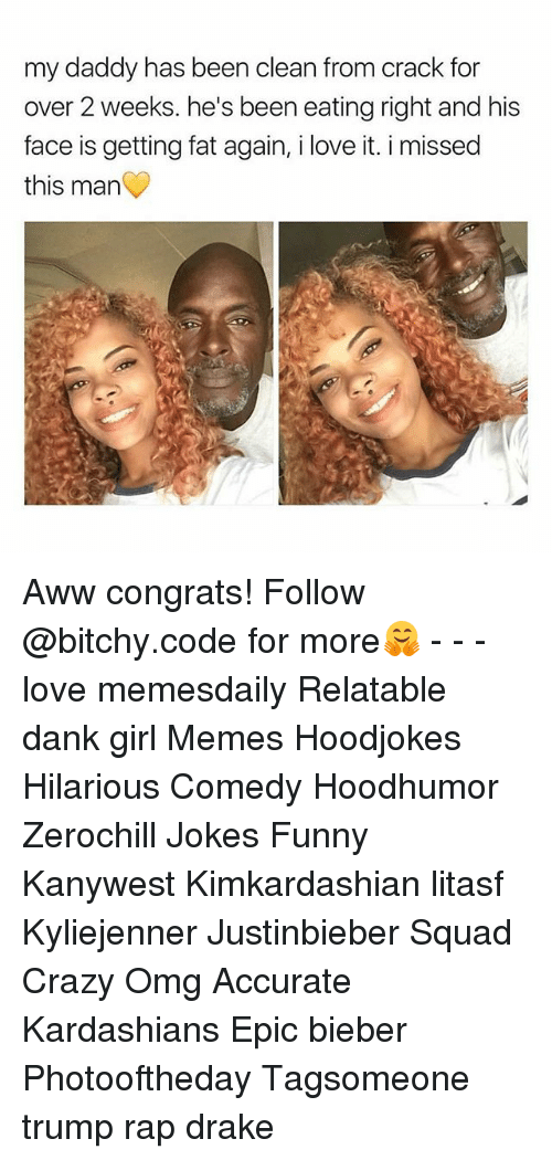 Aww, Crazy, and Dank: my daddy has been clean from crack for  over 2 weeks. he's been eating right and his  face is getting fat again, i love it. i missed  this man Aww congrats! Follow @bitchy.code for more🤗 - - - love memesdaily Relatable dank girl Memes Hoodjokes Hilarious Comedy Hoodhumor Zerochill Jokes Funny Kanywest Kimkardashian litasf Kyliejenner Justinbieber Squad Crazy Omg Accurate Kardashians Epic bieber Photooftheday Tagsomeone trump rap drake