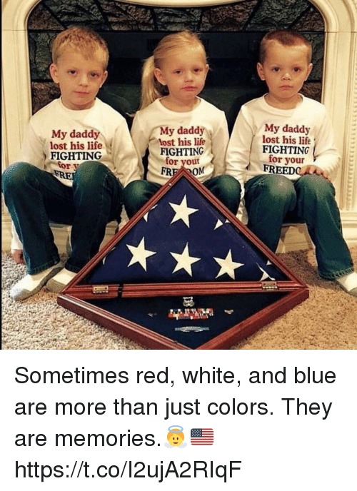 Life, Memes, and Lost: My daddy  lost his life  FIGHTING  My daddy  lost his life  FIGHTING  for your  My daddy  lost his life  FIGHTING  for your  FREEDeE Sometimes red, white, and blue are more than just colors. They are memories.👼🇺🇸 https://t.co/I2ujA2RIqF