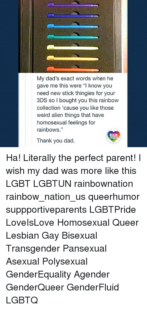 "Dad, Lgbt, and Memes: My dad's exact words when he  gave me this were ""I know you  need new stick thingies for your  3DS so I bought you this rainbow  collection 'cause you like those  weird alien things that have  homosexual feelings for  rainbows.""  19  LGBT  UNITED  Thank you dad. Ha! Literally the perfect parent! I wish my dad was more like this LGBT LGBTUN rainbownation rainbow_nation_us queerhumor suppportiveparents LGBTPride LoveIsLove Homosexual Queer Lesbian Gay Bisexual Transgender Pansexual Asexual Polysexual GenderEquality Agender GenderQueer GenderFluid LGBTQ"
