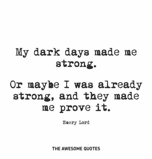 My Dark Days Made Me Strong or Maybe I Was Already Strong and They
