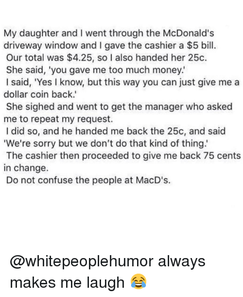 McDonalds, Memes, and Money: My daughter and I went through the McDonald's  driveway window and I gave the cashier a $5 bill  Our total was $4.25, so I also handed her 25c.  She said, 'you gave me too much money.  I said, 'Yes I know, but this way you can just give me a  dollar coin back.'  She sighed and went to get the manager who asked  me to repeat my request.  I did so, and he handed me back the 25c, and said  We're sorry but we don't do that kind of thing  The cashier then proceeded to give me back 75 cents  in change.  Do not confuse the people at MacD's. @whitepeoplehumor always makes me laugh 😂