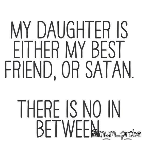 My Daughter Is Either My Best Friend Or Satan There Is No In Between