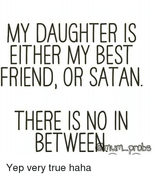 My Daughter Is Either My Best Friend Or Satan There Is No In Be
